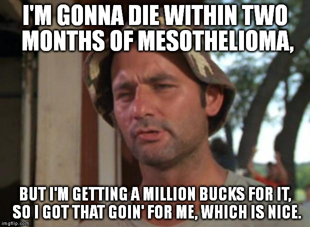 I don't really have cancer, and I hope this won't upset anyone who knows someone with meso. This is satiring meso commercials. | I'M GONNA DIE WITHIN TWO MONTHS OF MESOTHELIOMA, BUT I'M GETTING A MILLION BUCKS FOR IT, SO I GOT THAT GOIN' FOR ME, WHICH IS NICE. | image tagged in memes,so i got that goin for me which is nice | made w/ Imgflip meme maker