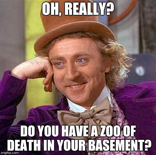 Creepy Condescending Wonka Meme | OH, REALLY? DO YOU HAVE A ZOO OF DEATH IN YOUR BASEMENT? | image tagged in memes,creepy condescending wonka | made w/ Imgflip meme maker