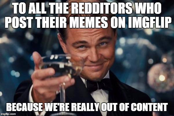 Leonardo Dicaprio Cheers Meme | TO ALL THE REDDITORS WHO POST THEIR MEMES ON IMGFLIP BECAUSE WE'RE REALLY OUT OF CONTENT | image tagged in memes,leonardo dicaprio cheers | made w/ Imgflip meme maker
