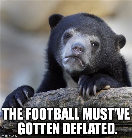 Confession Bear Meme | THE FOOTBALL MUST'VE GOTTEN DEFLATED. | image tagged in memes,confession bear | made w/ Imgflip meme maker