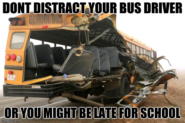 a lesson for a long knowledgeable life | DONT DISTRACT YOUR BUS DRIVER OR YOU MIGHT BE LATE FOR SCHOOL | image tagged in immature highschoolers | made w/ Imgflip meme maker