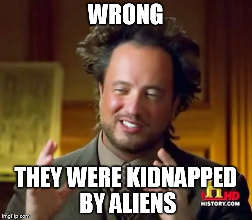 Ancient Aliens Meme | WRONG THEY WERE KIDNAPPED BY ALIENS | image tagged in memes,ancient aliens | made w/ Imgflip meme maker