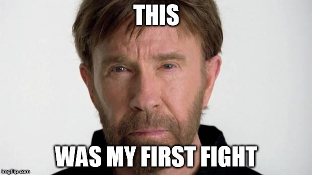 Chuck Norris | THIS WAS MY FIRST FIGHT | image tagged in chuck norris | made w/ Imgflip meme maker