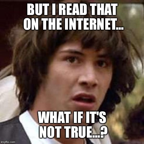 Conspiracy Keanu Meme | BUT I READ THAT ON THE INTERNET... WHAT IF IT'S NOT TRUE...? | image tagged in memes,conspiracy keanu | made w/ Imgflip meme maker