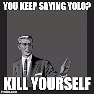 Kill Yourself Guy Meme | YOU KEEP SAYING YOLO? KILL YOURSELF | image tagged in memes,kill yourself guy | made w/ Imgflip meme maker