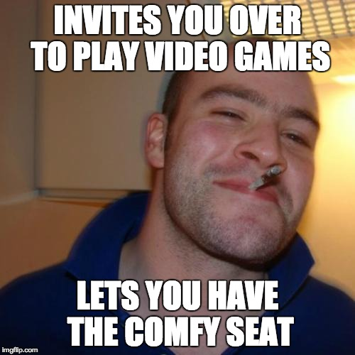 Good Guy Greg Meme | INVITES YOU OVER TO PLAY VIDEO GAMES LETS YOU HAVE THE COMFY SEAT | image tagged in memes,good guy greg | made w/ Imgflip meme maker