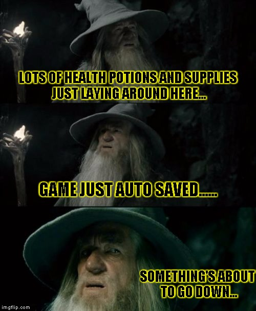 Confused Gandalf Meme | LOTS OF HEALTH POTIONS AND SUPPLIES JUST LAYING AROUND HERE... GAME JUST AUTO SAVED...... SOMETHING'S ABOUT TO GO DOWN... | image tagged in memes,confused gandalf | made w/ Imgflip meme maker