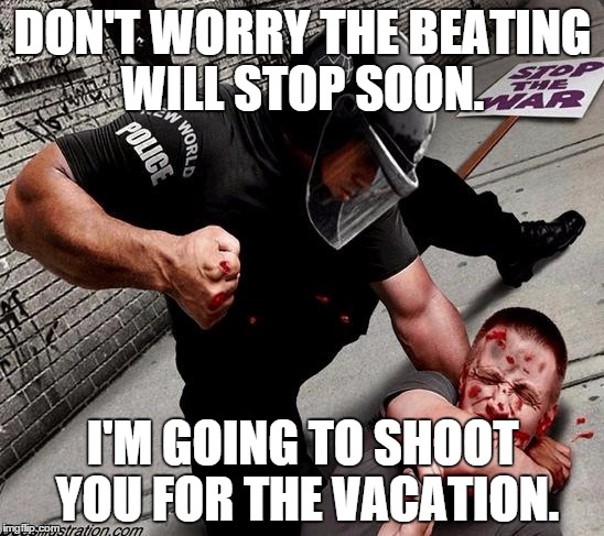 NWO Police State | DON'T WORRY THE BEATING WILL STOP SOON. I'M GOING TO SHOOT YOU FOR THE VACATION. | image tagged in nwo police state | made w/ Imgflip meme maker