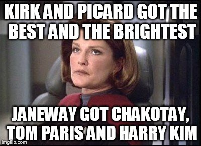 KIRK AND PICARD GOT THE BEST AND THE BRIGHTEST JANEWAY GOT CHAKOTAY, TOM PARIS AND HARRY KIM | image tagged in janeway,stupid crew,star trek | made w/ Imgflip meme maker