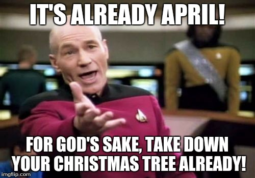 Picard Wtf Meme | IT'S ALREADY APRIL! FOR GOD'S SAKE, TAKE DOWN YOUR CHRISTMAS TREE ALREADY! | image tagged in memes,picard wtf | made w/ Imgflip meme maker