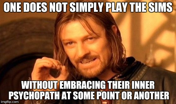 We've all committed horrible crimes in The Sims. Admit it. | ONE DOES NOT SIMPLY PLAY THE SIMS WITHOUT EMBRACING THEIR INNER PSYCHOPATH AT SOME POINT OR ANOTHER | image tagged in memes,one does not simply,sims,psychopath,video games | made w/ Imgflip meme maker