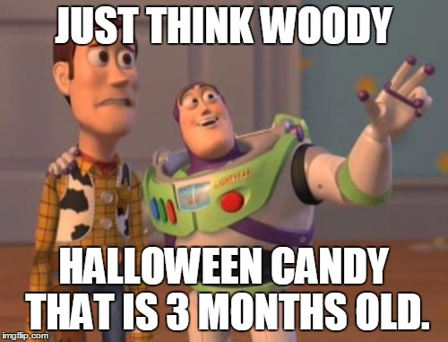 X, X Everywhere Meme | JUST THINK WOODY HALLOWEEN CANDY THAT IS 3 MONTHS OLD. | image tagged in memes,x, x everywhere,x x everywhere | made w/ Imgflip meme maker
