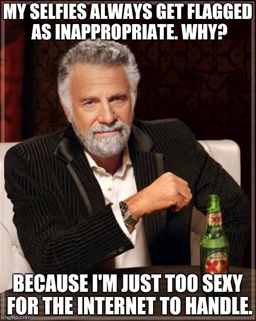 The Most Interesting Man In The World Meme | MY SELFIES ALWAYS GET FLAGGED AS INAPPROPRIATE. WHY? BECAUSE I'M JUST TOO SEXY FOR THE INTERNET TO HANDLE. | image tagged in memes,the most interesting man in the world,selfie,sexy,internet | made w/ Imgflip meme maker