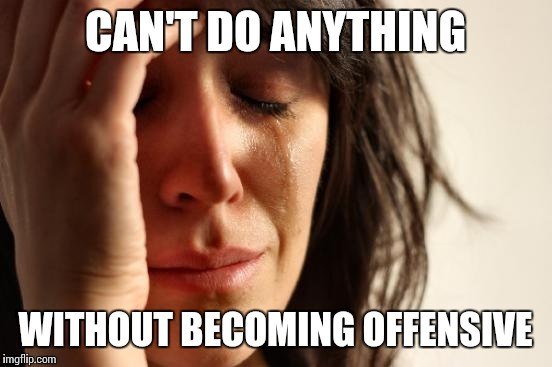 First World Problems Meme | CAN'T DO ANYTHING WITHOUT BECOMING OFFENSIVE | image tagged in memes,first world problems | made w/ Imgflip meme maker