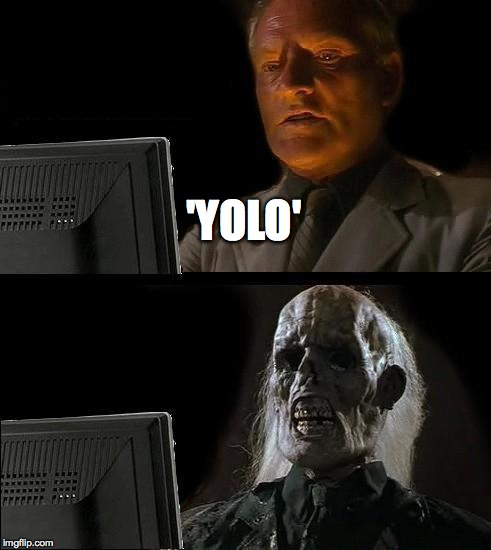 Ill Just Wait Here Meme | 'YOLO' | image tagged in memes,ill just wait here | made w/ Imgflip meme maker
