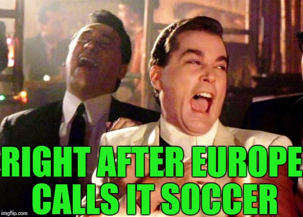 RIGHT AFTER EUROPE CALLS IT SOCCER | made w/ Imgflip meme maker