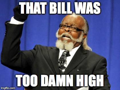Too Damn High Meme | THAT BILL WAS TOO DAMN HIGH | image tagged in memes,too damn high | made w/ Imgflip meme maker