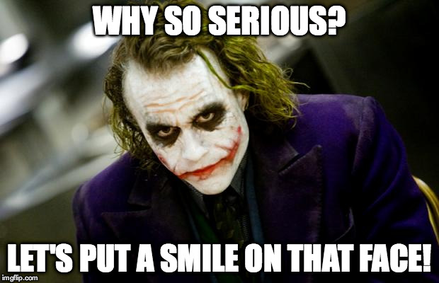 why so serious joker | WHY SO SERIOUS? LET'S PUT A SMILE ON THAT FACE! | image tagged in why so serious joker | made w/ Imgflip meme maker