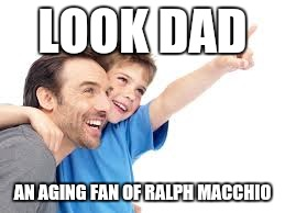 LOOK DAD AN AGING FAN OF RALPH MACCHIO | made w/ Imgflip meme maker
