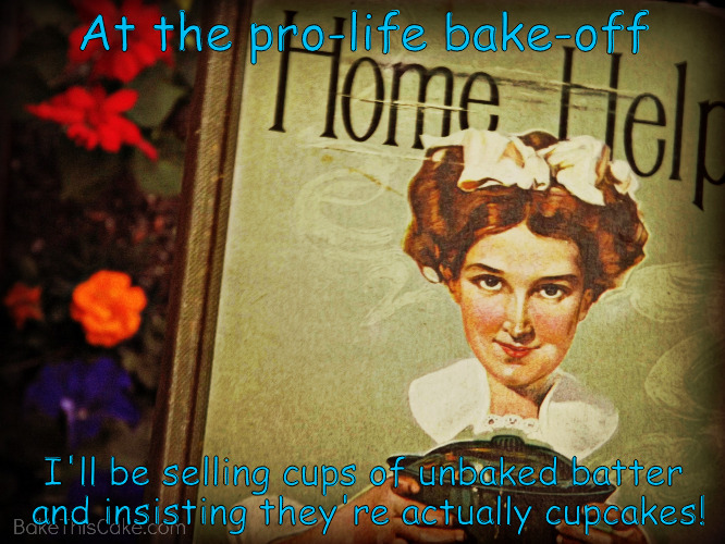 Pro life stupidity | At the pro-life bake-off I'll be selling cups of unbaked batter and insisting they're actually cupcakes! | image tagged in cupcakes | made w/ Imgflip meme maker