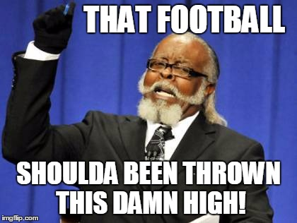 Too Damn High Meme | THAT FOOTBALL SHOULDA BEEN THROWN THIS DAMN HIGH! | image tagged in memes,too damn high | made w/ Imgflip meme maker