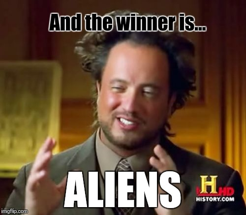Ancient Aliens Meme | And the winner is... ALIENS | image tagged in memes,ancient aliens | made w/ Imgflip meme maker