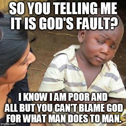 Third World Skeptical Kid Meme | SO YOU TELLING ME IT IS GOD'S FAULT? I KNOW I AM POOR AND ALL BUT YOU CAN'T BLAME GOD FOR WHAT MAN DOES TO MAN. | image tagged in memes,third world skeptical kid | made w/ Imgflip meme maker