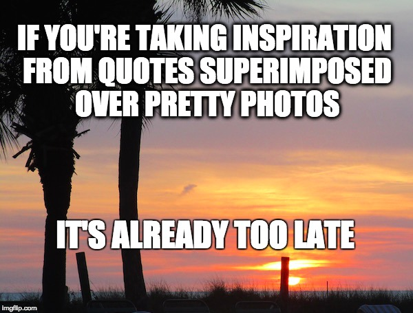 Sarcastic Inspirational Quotes Image tagged in inspirational,funny,sarcastic   Imgflip Sarcastic Inspirational Quotes
