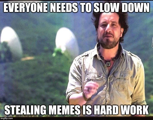 EVERYONE NEEDS TO SLOW DOWN STEALING MEMES IS HARD WORK | image tagged in ancient aliens,stealing,funny,memes,weird stuff i do potoo | made w/ Imgflip meme maker