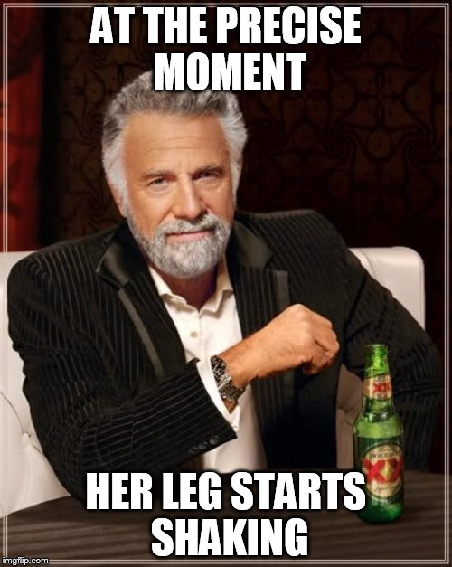The Most Interesting Man In The World Meme | AT THE PRECISE MOMENT HER LEG STARTS SHAKING | image tagged in memes,the most interesting man in the world | made w/ Imgflip meme maker
