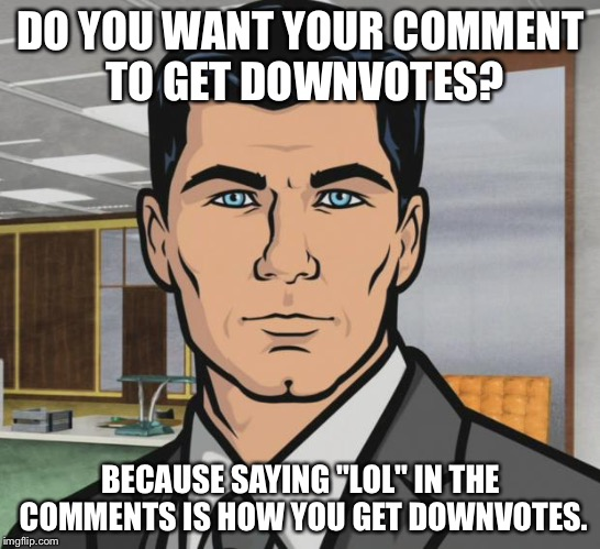 "Archer Meme | DO YOU WANT YOUR COMMENT TO GET DOWNVOTES? BECAUSE SAYING ""LOL"" IN THE COMMENTS IS HOW YOU GET DOWNVOTES. 