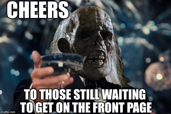 ill be waiting to cheer | CHEERS TO THOSE STILL WAITING TO GET ON THE FRONT PAGE | image tagged in ill be waiting to cheer | made w/ Imgflip meme maker