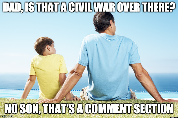 dad and son | DAD, IS THAT A CIVIL WAR OVER THERE? NO SON, THAT'S A COMMENT SECTION | image tagged in dad and son | made w/ Imgflip meme maker