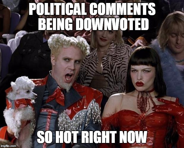 Mugatu So Hot Right Now Meme | POLITICAL COMMENTS BEING DOWNVOTED SO HOT RIGHT NOW | image tagged in memes,mugatu so hot right now | made w/ Imgflip meme maker