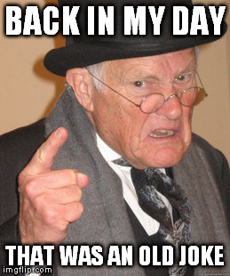 BACK IN MY DAY THAT WAS AN OLD JOKE | image tagged in memes,back in my day | made w/ Imgflip meme maker