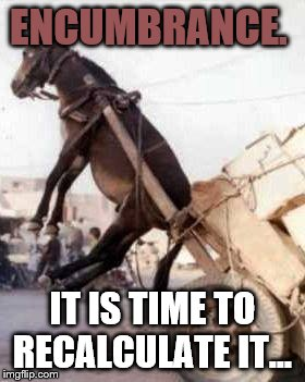 ENCUMBRANCE. IT IS TIME TO RECALCULATE IT… | image tagged in e | made w/ Imgflip meme maker
