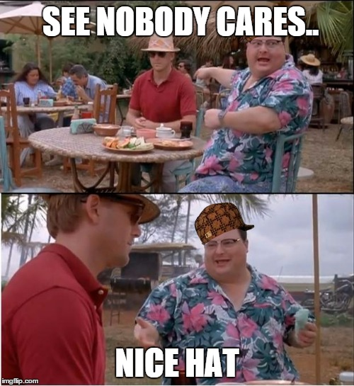 See Nobody Cares Meme | SEE NOBODY CARES.. NICE HAT | image tagged in memes,see nobody cares,scumbag | made w/ Imgflip meme maker