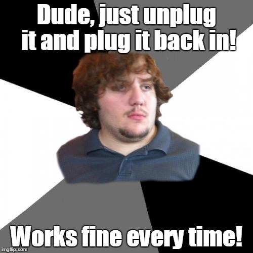 Family Tech Support Guy | Dude, just unplug it and plug it back in! Works fine every time! | image tagged in memes,family tech support guy | made w/ Imgflip meme maker