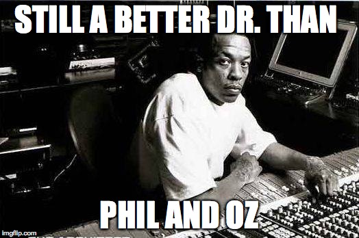 STILL A BETTER DR. THAN PHIL AND OZ | image tagged in straightouttacompton,nwa | made w/ Imgflip meme maker