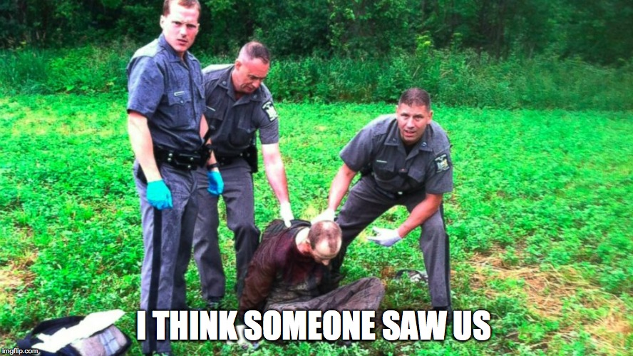 I THINK SOMEONE SAW US | image tagged in cops being caught,dirty cops,bad cops,illegal cops,police brutality | made w/ Imgflip meme maker