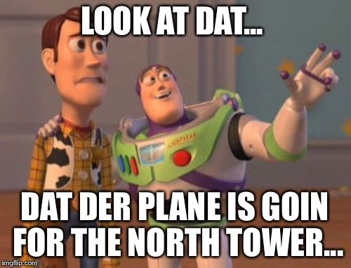 X, X Everywhere Meme | LOOK AT DAT... DAT DER PLANE IS GOIN FOR THE NORTH TOWER... | image tagged in memes,x x everywhere | made w/ Imgflip meme maker