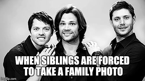 Supernatural Family | WHEN SIBLINGS ARE FORCED TO TAKE A FAMILY PHOTO | image tagged in supernatural,dean winchester,sam winchester,castiel,spn | made w/ Imgflip meme maker