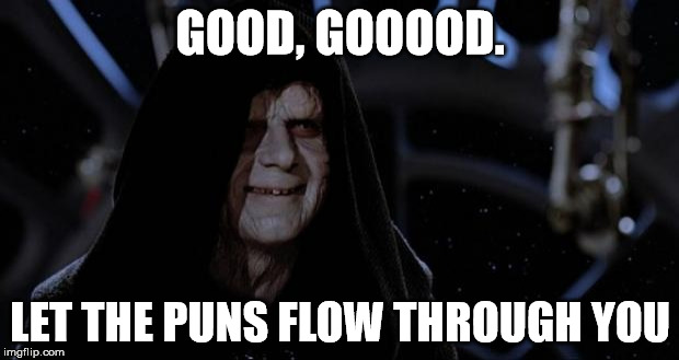 sith lord | GOOD, GOOOOD. LET THE PUNS FLOW THROUGH YOU | image tagged in sith lord | made w/ Imgflip meme maker