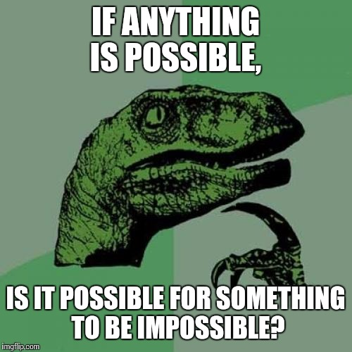 Possibilities | IF ANYTHING IS POSSIBLE, IS IT POSSIBLE FOR SOMETHING TO BE IMPOSSIBLE? | image tagged in memes,philosoraptor | made w/ Imgflip meme maker
