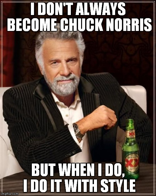 The Most Interesting Man In The World Meme | I DON'T ALWAYS BECOME CHUCK NORRIS BUT WHEN I DO, I DO IT WITH STYLE | image tagged in memes,the most interesting man in the world | made w/ Imgflip meme maker