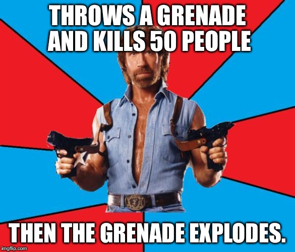 I KNOW this is a repost but it was so long ago and I thought more people had to see it :3 | THROWS A GRENADE AND KILLS 50 PEOPLE THEN THE GRENADE EXPLODES. | image tagged in chuck norris | made w/ Imgflip meme maker