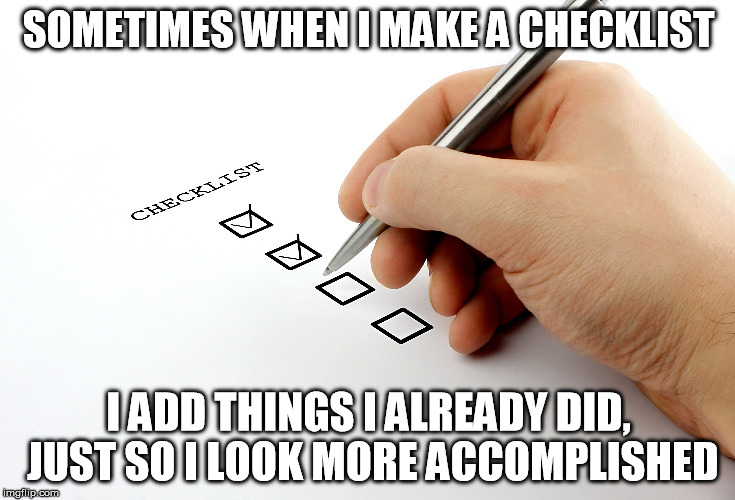 checklist | SOMETIMES WHEN I MAKE A CHECKLIST I ADD THINGS I ALREADY DID, JUST SO I LOOK MORE ACCOMPLISHED | image tagged in check,checklist,accomplished,accomplisment,ocd,crazy | made w/ Imgflip meme maker