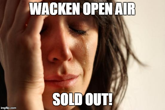 Wacken Open Air sold out! | WACKEN OPEN AIR SOLD OUT! | image tagged in wacken open air,sold out,metal,heavy metal | made w/ Imgflip meme maker