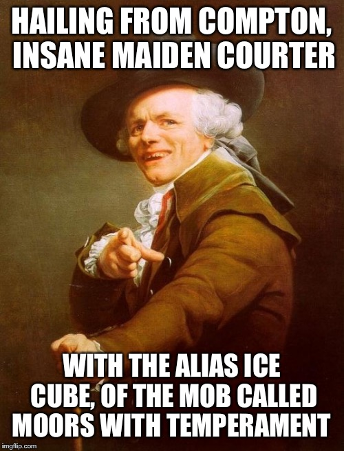 Joseph Ducreux Meme | HAILING FROM COMPTON, INSANE MAIDEN COURTER WITH THE ALIAS ICE CUBE, OF THE MOB CALLED MOORS WITH TEMPERAMENT | image tagged in memes,joseph ducreux,AdviceAnimals | made w/ Imgflip meme maker