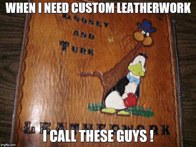 WHEN I NEED CUSTOM LEATHERWORK I CALL THESE GUYS ! | image tagged in looney and turk leatherwork | made w/ Imgflip meme maker